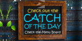 Catch of the Day Check The Menu Board