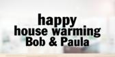 Happy House Warming Bob & Paula
