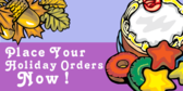 Place Your Holiday Orders Now
