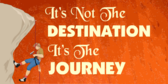 Not the Destination, It's the Journey
