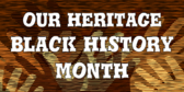 Our Heritage Black History Month