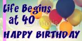 Life Begins At 40 Happy Birthday