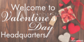 Your Valentine's Day Headquarters