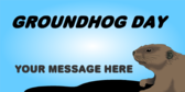Groundhog Day Your Message Here