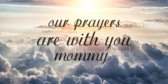 Our Prayers Are With You Mommy