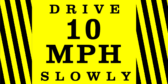 Drive Slowly (10 MPH)