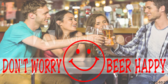 Don't Worry Beer Happy Saying